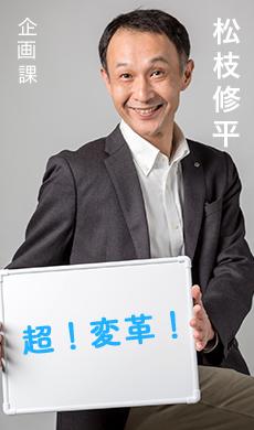 企画課 松枝修平/超!変革!