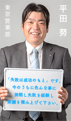 東京営業部 平田 努/「失敗は成功のもと」です。 今のうちに色んな事に 挑戦し失敗を経験し 実績を積み上げて下さい。