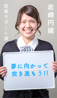 営業サポート課 岩崎円緒/夢に向かって突き進もう!!